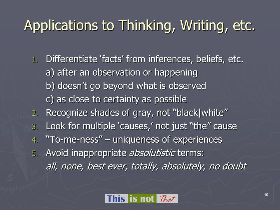 16 Applications to Thinking, Writing, etc. 1. Differentiate facts from inferences, beliefs, etc. a) after an observation or happening b) doesnt go bey