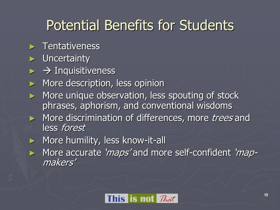 18 Potential Benefits for Students Tentativeness Tentativeness Uncertainty Uncertainty Inquisitiveness Inquisitiveness More description, less opinion