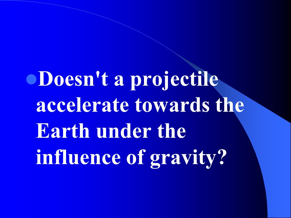 Doesn't a projectile accelerate towards the Earth under the influence of gravity?