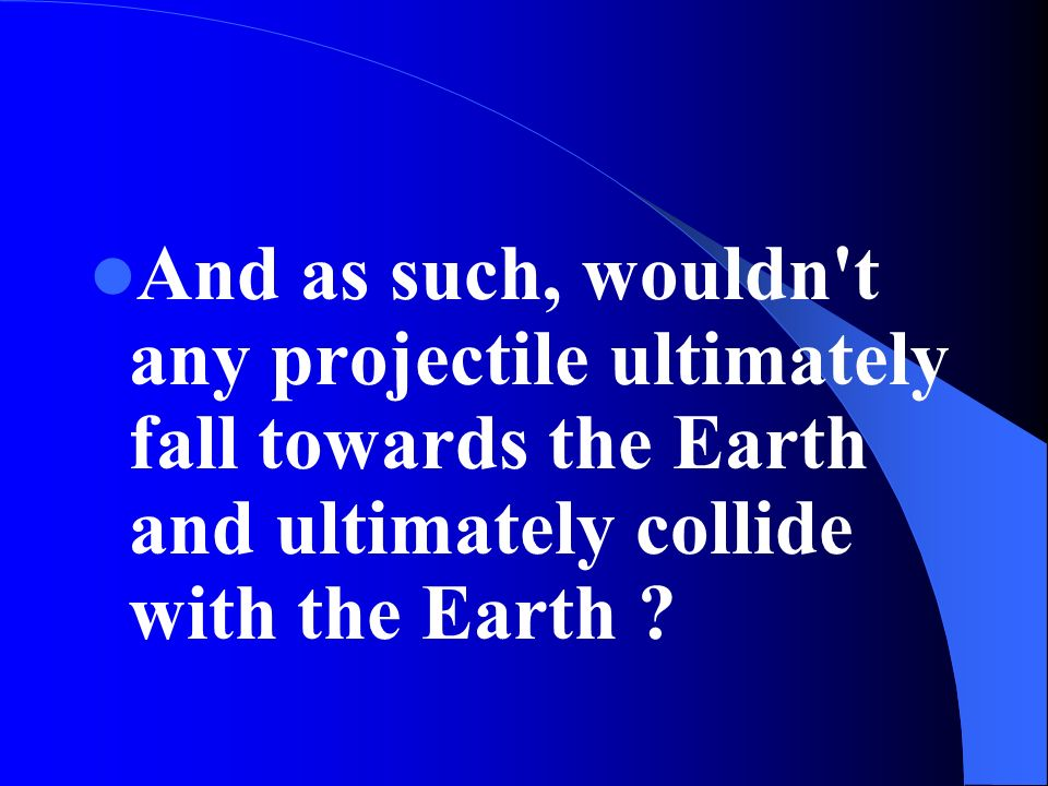 And as such, wouldn't any projectile ultimately fall towards the Earth and ultimately collide with the Earth ?