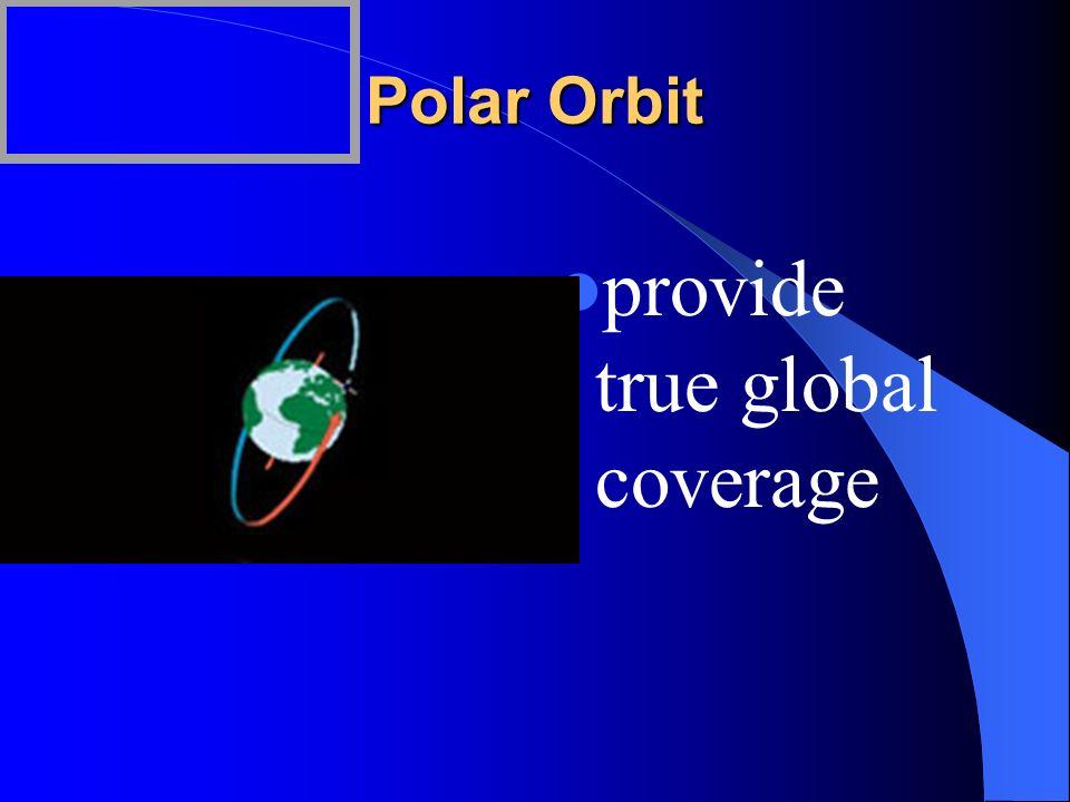 Polar Orbit provide true global coverage