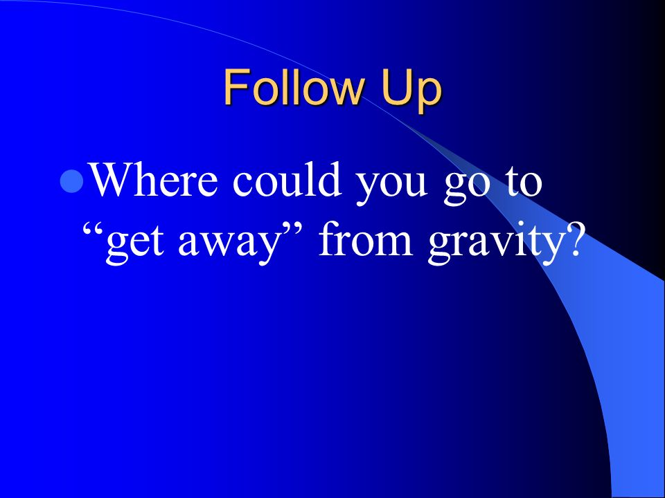 Follow Up Where could you go to get away from gravity?