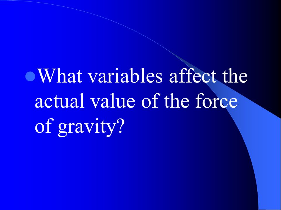 What variables affect the actual value of the force of gravity?