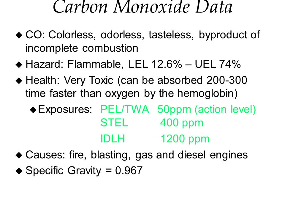 Carbon Monoxide Data u CO: Colorless, odorless, tasteless, byproduct of incomplete combustion u Hazard: Flammable, LEL 12.6% – UEL 74% u Health: Very Toxic (can be absorbed 200-300 time faster than oxygen by the hemoglobin) u Exposures:PEL/TWA50ppm (action level) STEL 400 ppm IDLH 1200 ppm u Causes: fire, blasting, gas and diesel engines u Specific Gravity = 0.967
