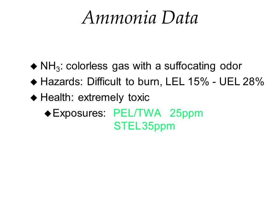 Ammonia Data u NH 3 : colorless gas with a suffocating odor u Hazards: Difficult to burn, LEL 15% - UEL 28% u Health: extremely toxic u Exposures: PEL/TWA25ppm STEL35ppm