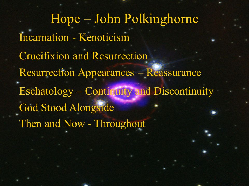 Hope – John Polkinghorne Crucifixion and Resurrection Incarnation - Kenoticism Resurrection Appearances – Reassurance God Stood Alongside Then and Now - Throughout Eschatology – Continuity and Discontinuity