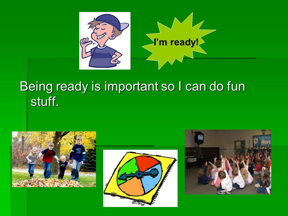 If Im not ready, I might miss the fun stuff. Im ready!