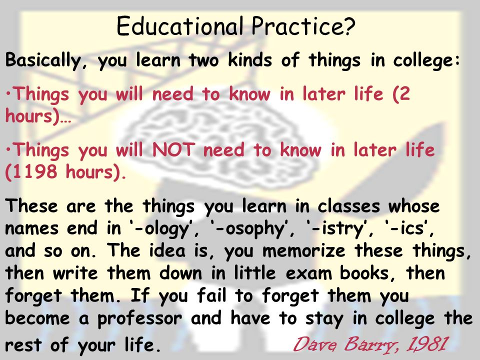 Basically, you learn two kinds of things in college: Things you will need to know in later life (2 hours)… Things you will NOT need to know in later life (1198 hours).