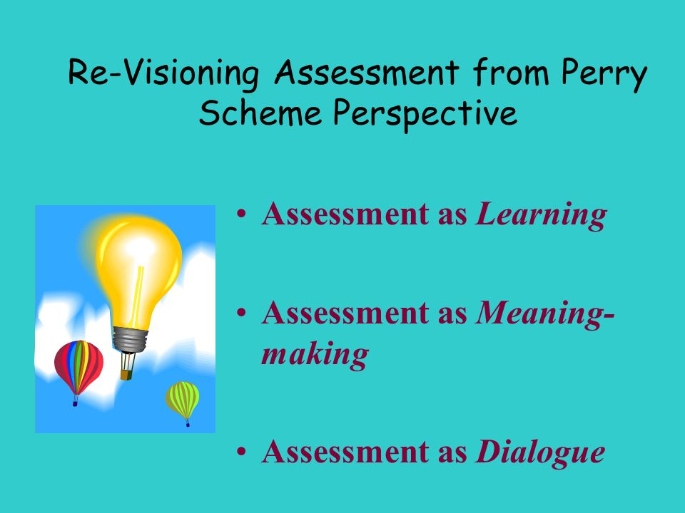 Re-Visioning Assessment from Perry Scheme Perspective Assessment as Learning Assessment as Meaning- making Assessment as Dialogue