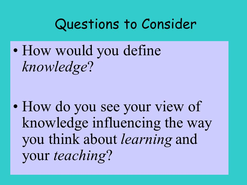 Questions to Consider How would you define knowledge.