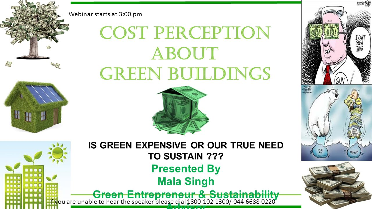 Cost perception about GREEN BUILDINGS IS GREEN EXPENSIVE OR OUR TRUE NEED TO SUSTAIN ??? Presented By Mala Singh Green Entrepreneur & Sustainability A