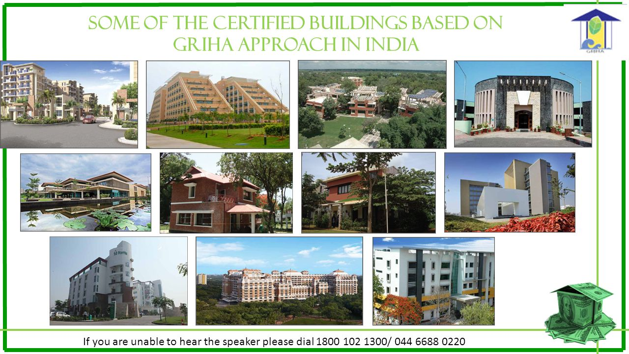 SOME OF THE CERTIFIED BUILDINGS BASED ON GRIHA APPROACH IN INDIA If you are unable to hear the speaker please dial 1800 102 1300/ 044 6688 0220