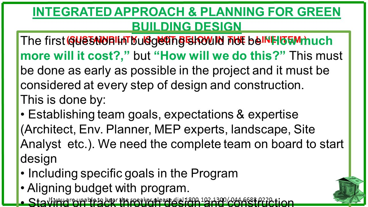 INTEGRATED APPROACH & PLANNING FOR GREEN BUILDING DESIGN (SUSTAINBILITY IS NOT BELOW IN THE – LINE ITEM ) The first question in budgeting should not b