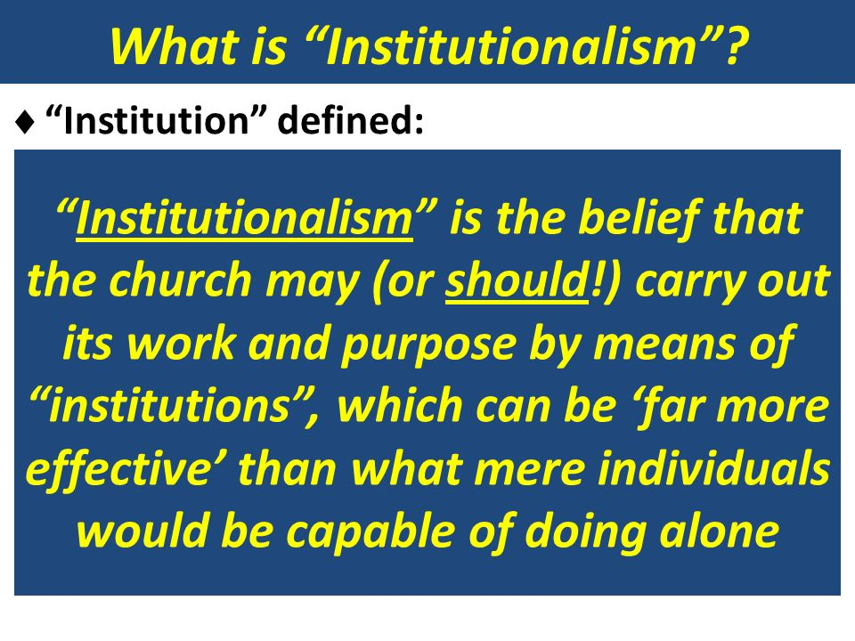 What is Institutionalism? Institution defined: Formal Organization Structure Mechanism Cooperation Governing behavior of individuals The making and en