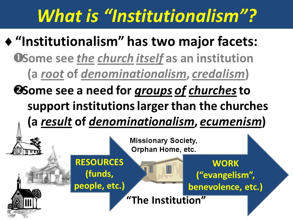 What is Institutionalism? Institutionalism has two major facets: Some see the church itself as an institution (a root of denominationalism, credalism)