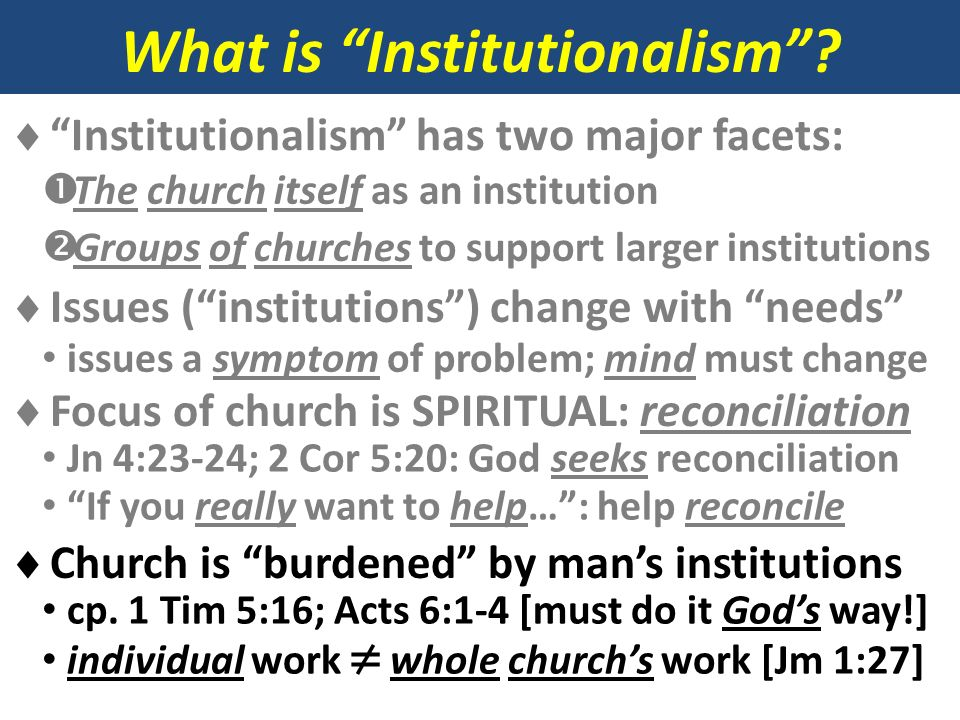 What is Institutionalism? Institutionalism has two major facets: The church itself as an institution Groups of churches to support larger institutions