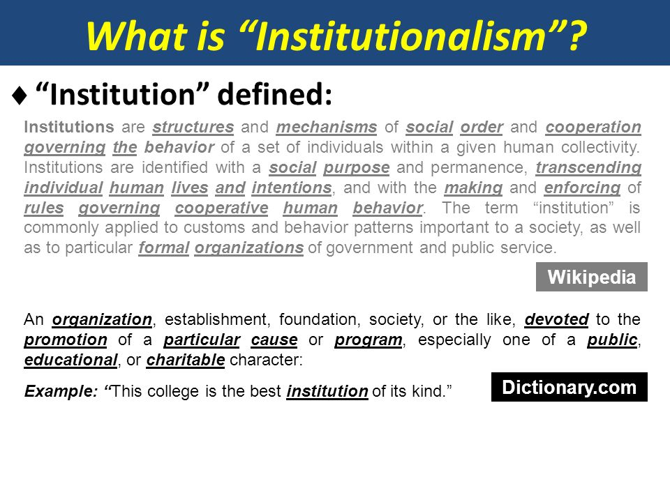 What is Institutionalism? Institution defined: Institutions are structures and mechanisms of social order and cooperation governing the behavior of a