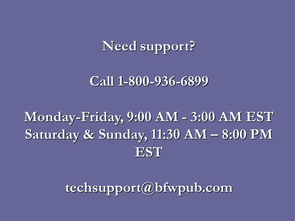 Need support? Call 1-800-936-6899 Monday-Friday, 9:00 AM - 3:00 AM EST Saturday & Sunday, 11:30 AM – 8:00 PM EST techsupport@bfwpub.com