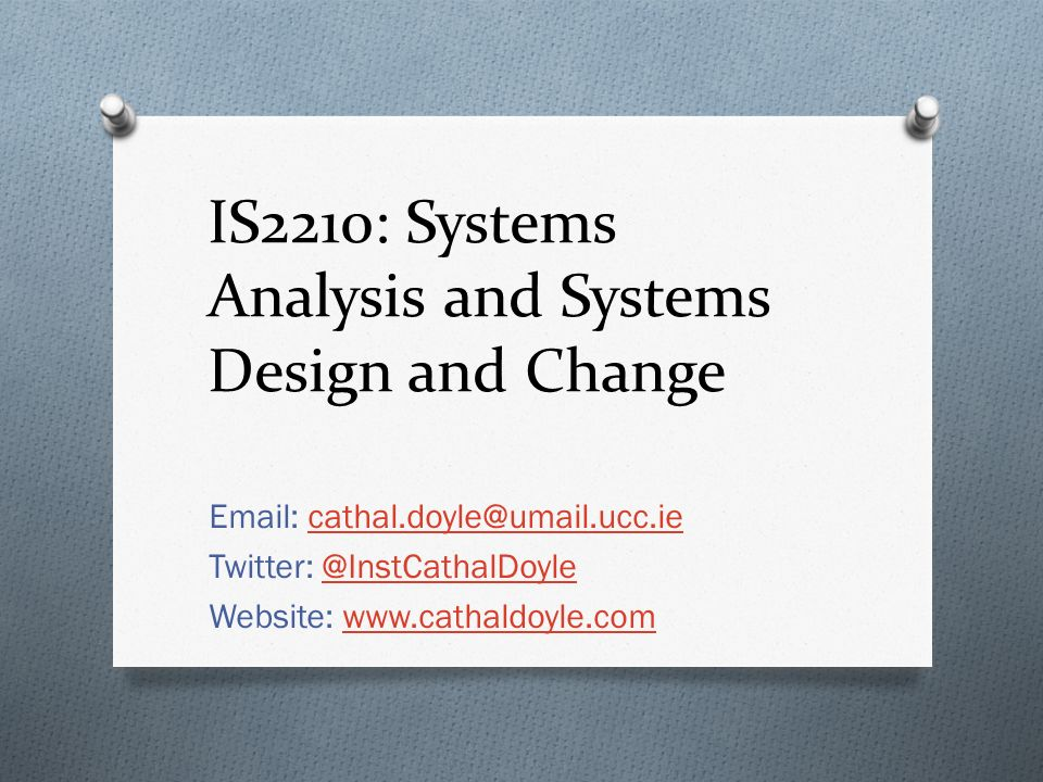 IS2210: Systems Analysis and Systems Design and Change Email: cathal.doyle@umail.ucc.iecathal.doyle@umail.ucc.ie Twitter: @InstCathalDoyle@InstCathalDoyle Website: www.cathaldoyle.comwww.cathaldoyle.com