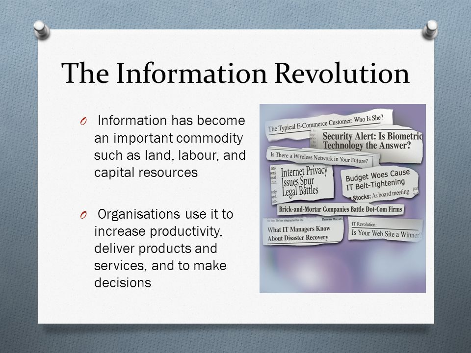 The Information Revolution O Information has become an important commodity such as land, labour, and capital resources O Organisations use it to increase productivity, deliver products and services, and to make decisions