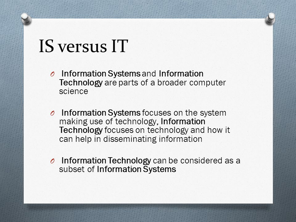IS versus IT O Information Systems and Information Technology are parts of a broader computer science O Information Systems focuses on the system maki