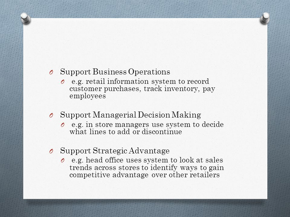 O Support Business Operations O e.g. retail information system to record customer purchases, track inventory, pay employees O Support Managerial Decis