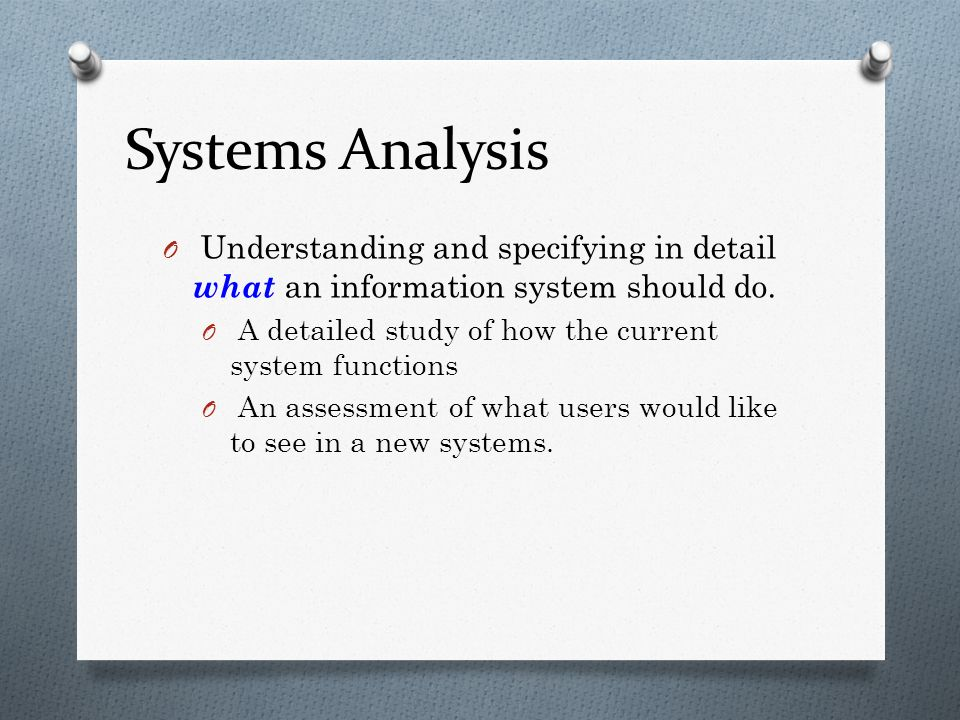 Systems Analysis O Understanding and specifying in detail what an information system should do. O A detailed study of how the current system functions