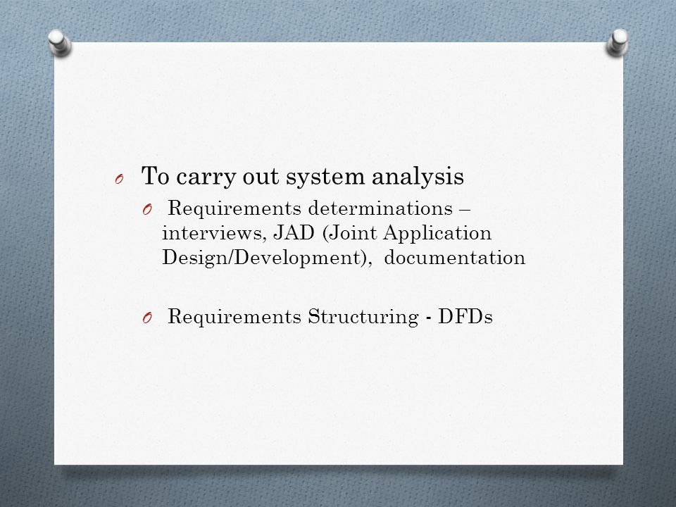 O To carry out system analysis O Requirements determinations – interviews, JAD (Joint Application Design/Development), documentation O Requirements Structuring - DFDs