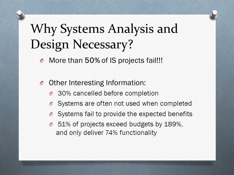 Why Systems Analysis and Design Necessary? O More than 50% of IS projects fail!!! O Other Interesting Information: O 30% cancelled before completion O