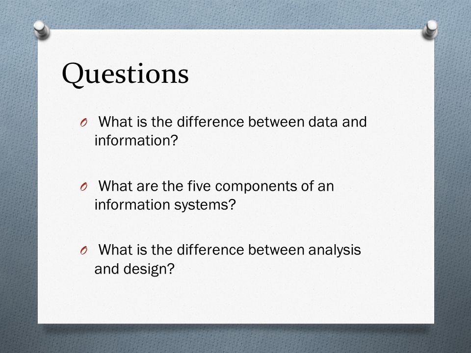 Questions O What is the difference between data and information? O What are the five components of an information systems? O What is the difference be