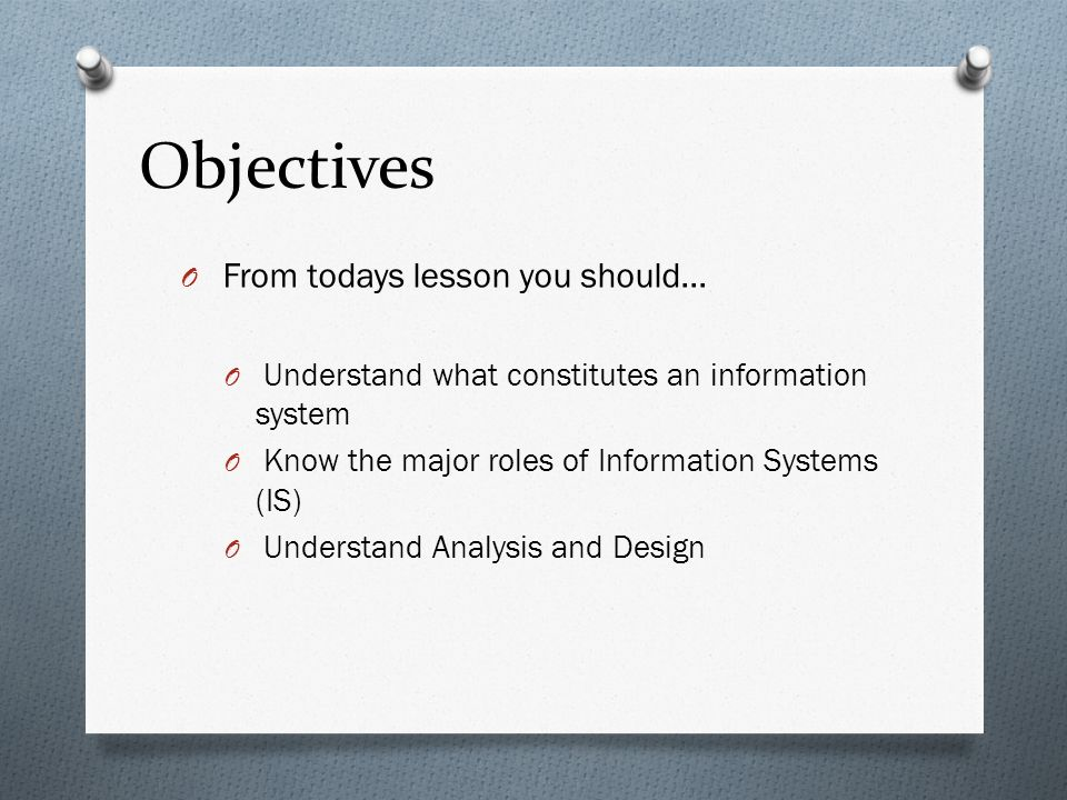 Objectives O From todays lesson you should… O Understand what constitutes an information system O Know the major roles of Information Systems (IS) O Understand Analysis and Design