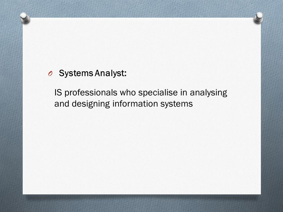 O Systems Analyst: IS professionals who specialise in analysing and designing information systems