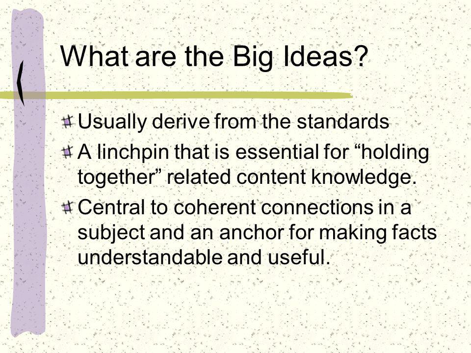 What are the Big Ideas? Usually derive from the standards A linchpin that is essential for holding together related content knowledge. Central to cohe