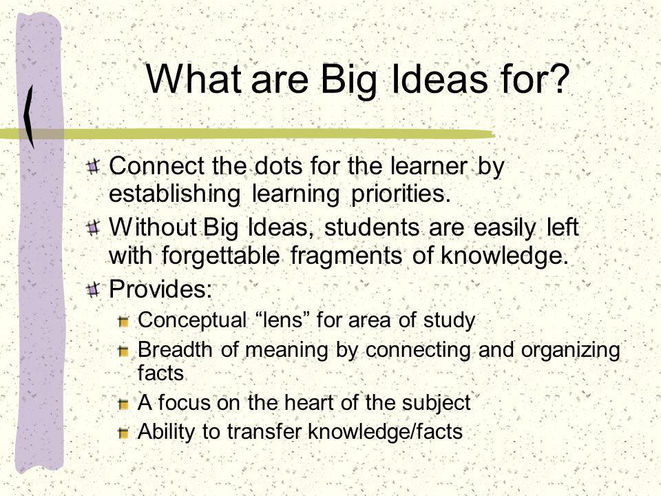What are Big Ideas for? Connect the dots for the learner by establishing learning priorities. Without Big Ideas, students are easily left with forgett