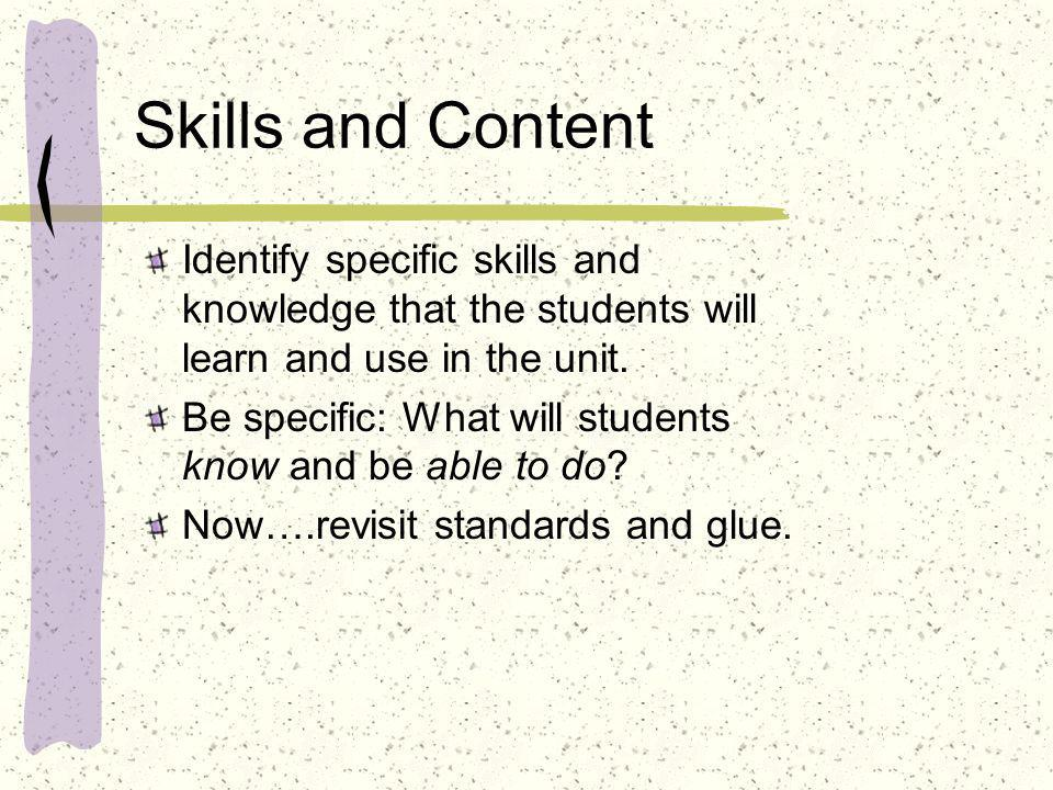 Skills and Content Identify specific skills and knowledge that the students will learn and use in the unit. Be specific: What will students know and b