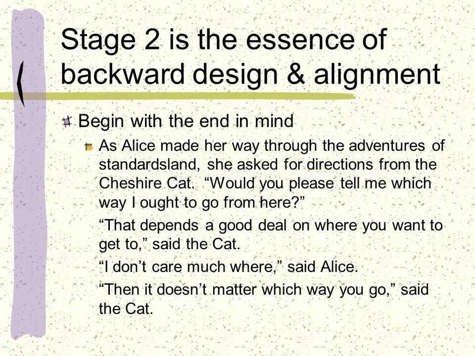 Stage 2 is the essence of backward design & alignment Begin with the end in mind As Alice made her way through the adventures of standardsland, she as