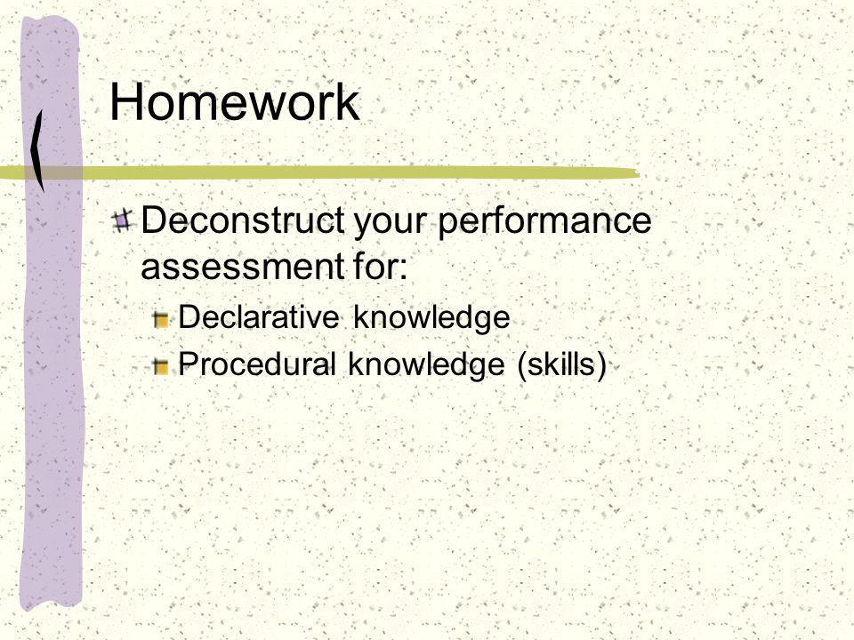 Homework Deconstruct your performance assessment for: Declarative knowledge Procedural knowledge (skills)