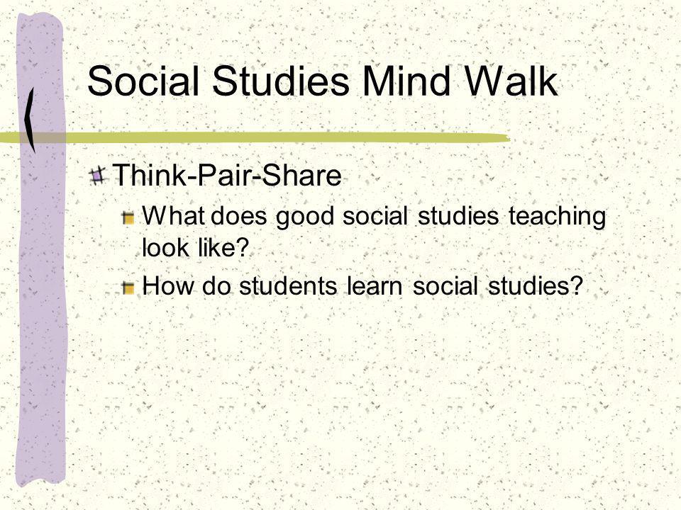 Social Studies Mind Walk Think-Pair-Share What does good social studies teaching look like? How do students learn social studies?