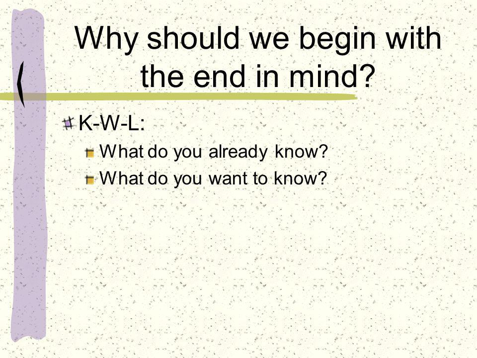 Why should we begin with the end in mind? K-W-L: What do you already know? What do you want to know?