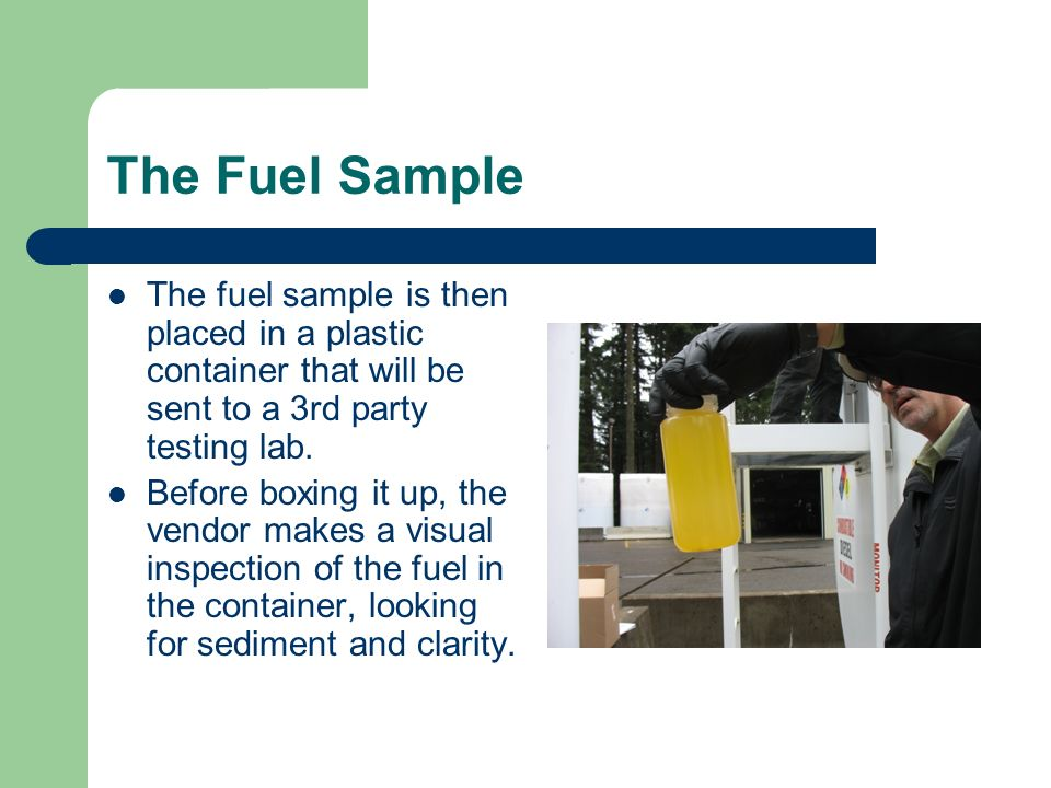 The Fuel Sample The fuel sample is then placed in a plastic container that will be sent to a 3rd party testing lab.