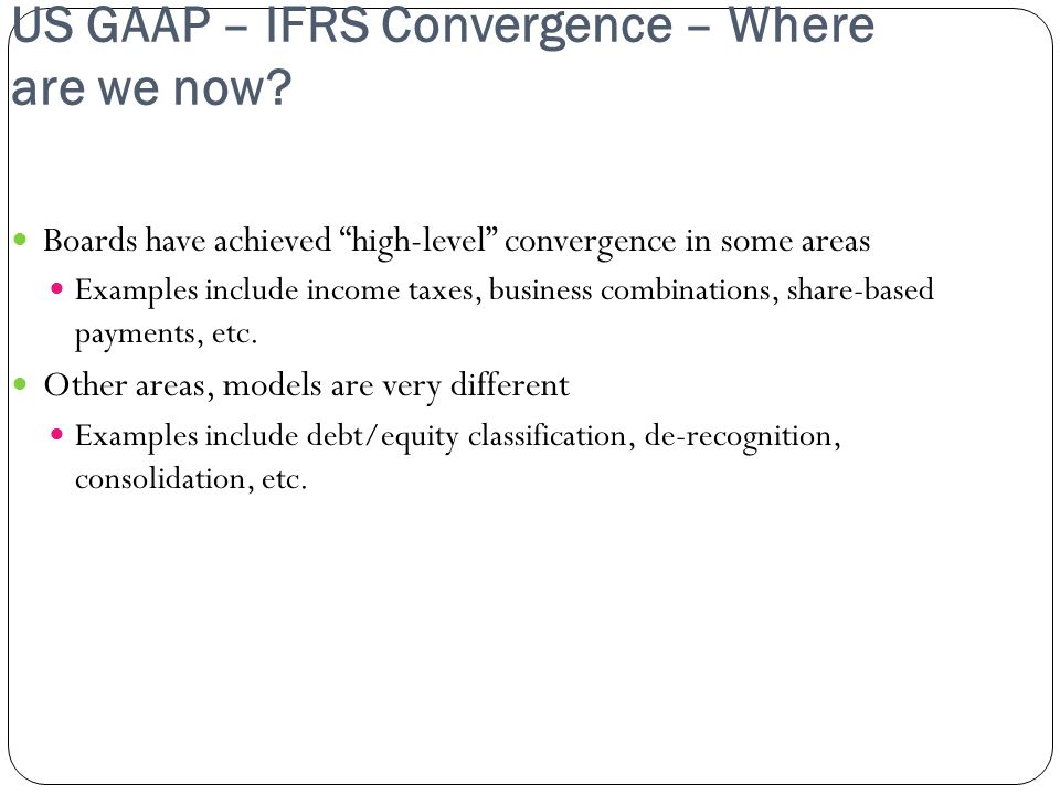 US GAAP – IFRS Convergence – Where are we now? Boards have achieved high-level convergence in some areas Examples include income taxes, business combi