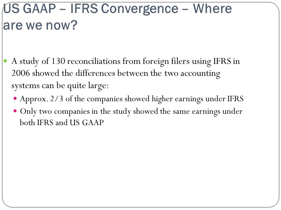 US GAAP – IFRS Convergence – Where are we now? A study of 130 reconciliations from foreign filers using IFRS in 2006 showed the differences between th