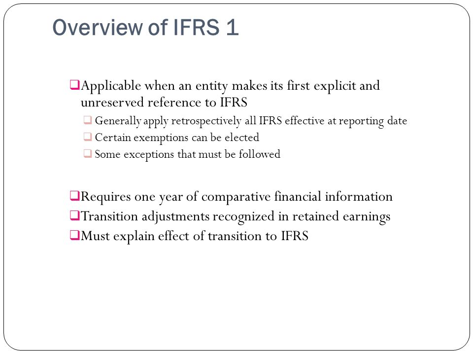 Overview of IFRS 1 Applicable when an entity makes its first explicit and unreserved reference to IFRS Generally apply retrospectively all IFRS effect