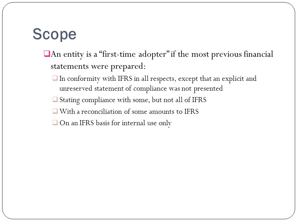 Scope An entity is a first-time adopter if the most previous financial statements were prepared: In conformity with IFRS in all respects, except that