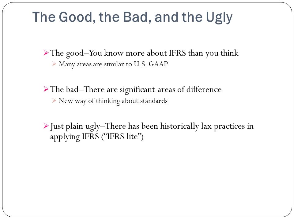 The Good, the Bad, and the Ugly The good–You know more about IFRS than you think Many areas are similar to U.S. GAAP The bad–There are significant are