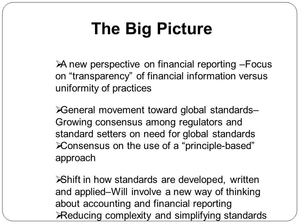 The Big Picture A new perspective on financial reporting –Focus on transparency of financial information versus uniformity of practices General moveme