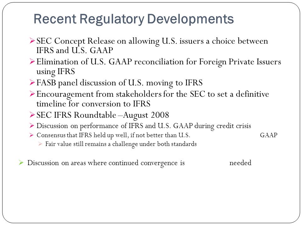 Recent Regulatory Developments SEC Concept Release on allowing U.S. issuers a choice between IFRS and U.S. GAAP Elimination of U.S. GAAP reconciliatio