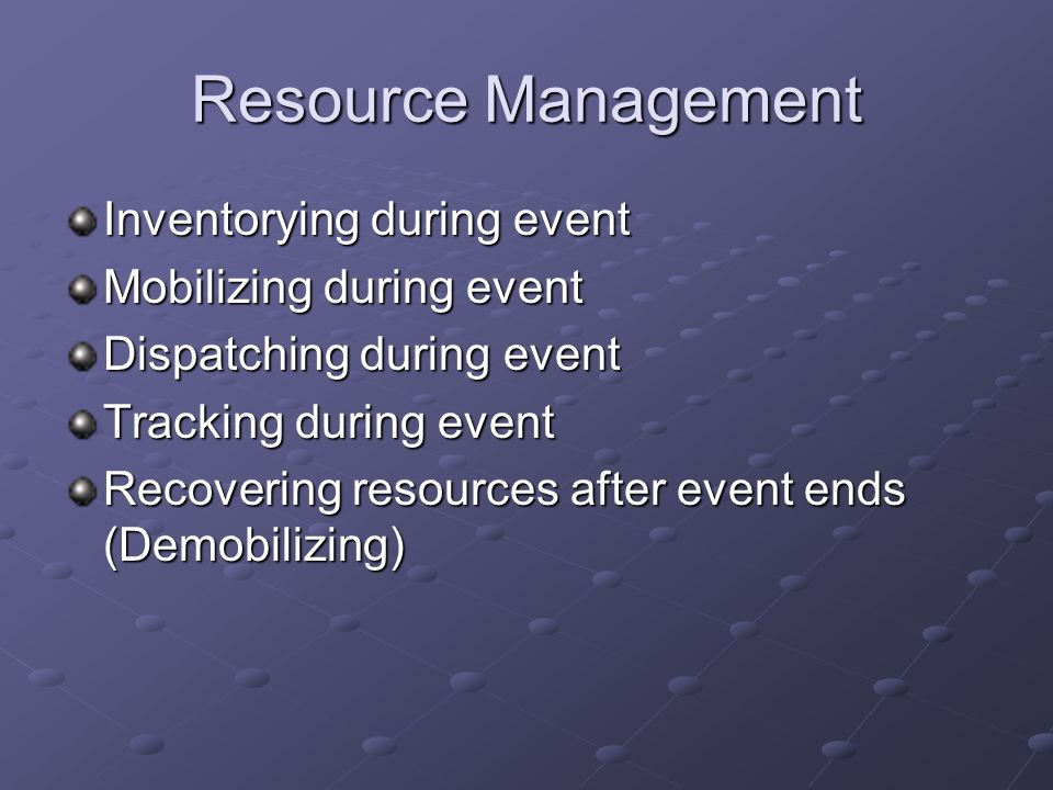 Resource Management Inventorying during event Mobilizing during event Dispatching during event Tracking during event Recovering resources after event