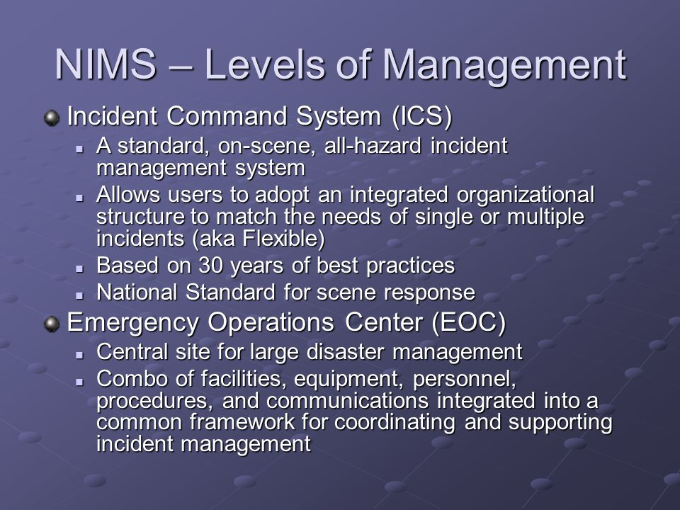 NIMS – Levels of Management Incident Command System (ICS) A standard, on-scene, all-hazard incident management system A standard, on-scene, all-hazard