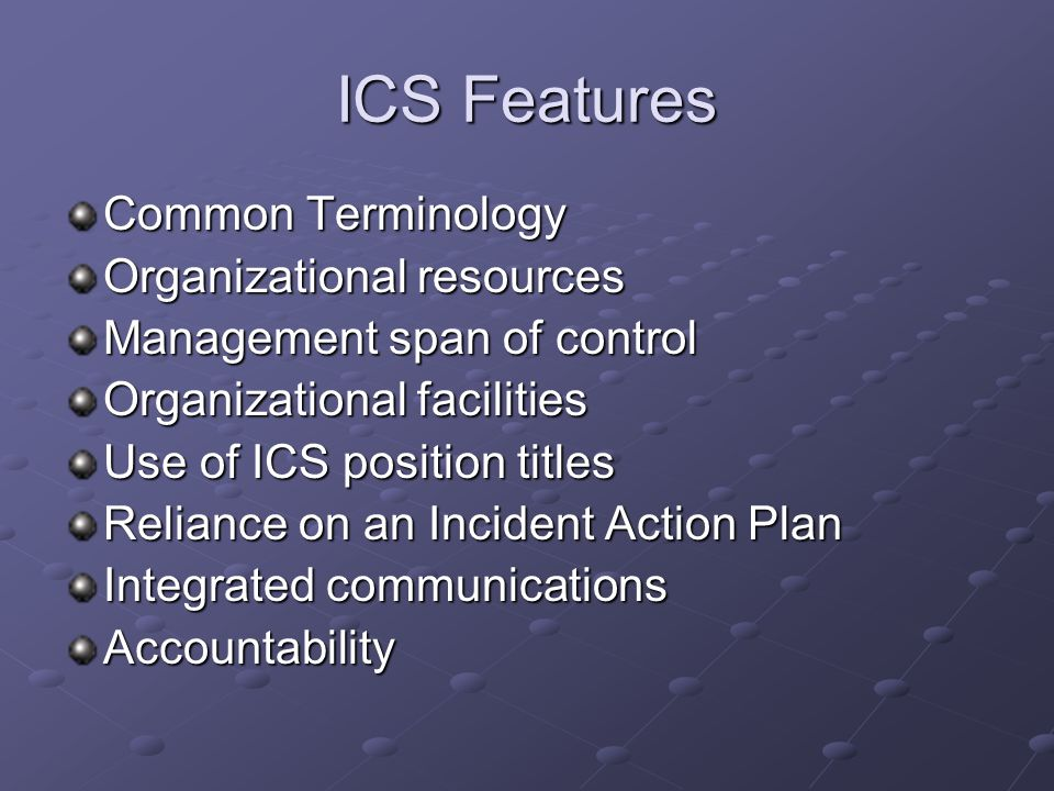 ICS Features Common Terminology Organizational resources Management span of control Organizational facilities Use of ICS position titles Reliance on a